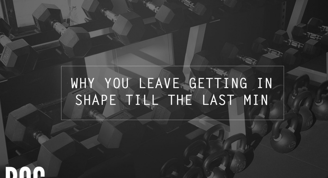 Do you leave getting into shape until the last minute or when it's too late? Here's why